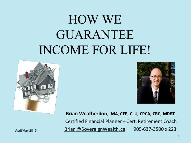 HOW WE GUARANTEE INCOME FOR LIFE! Brian Weatherdon, MA, CFP, CLU, CPCA, CRC, MDRT. Certified Financial Planner – Cert. Ret...