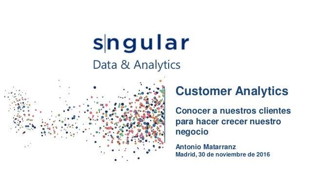 Customer Analytics Conocer a nuestros clientes para hacer crecer nuestro negocio Antonio Matarranz Madrid, 30 de noviembre...