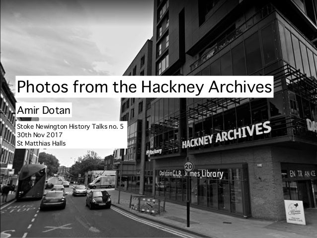 Photos from the Hackney Archives Amir Dotan Stoke Newington History Talks no. 5 30th Nov 2017 St Matthias Halls