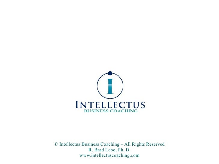 © Intellectus Business Coaching – All Rights Reserved R. Brad Lebo, Ph. D. www.intellectuscoaching.com