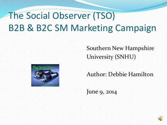 The Social Observer (TSO) B2B & B2C SM Marketing Campaign Southern New Hampshire University (SNHU) Author: Debbie Hamilton...
