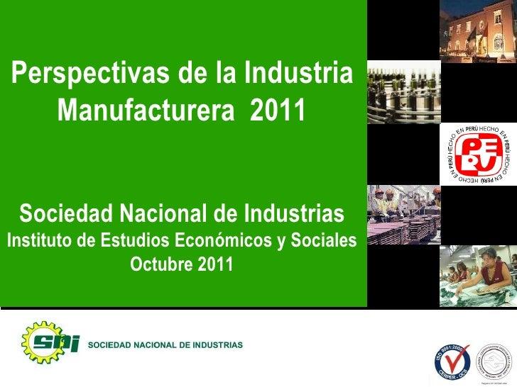 Perspectivas de la Industria Manufacturera  2011 Sociedad Nacional de Industrias Instituto de Estudios Económicos y Social...