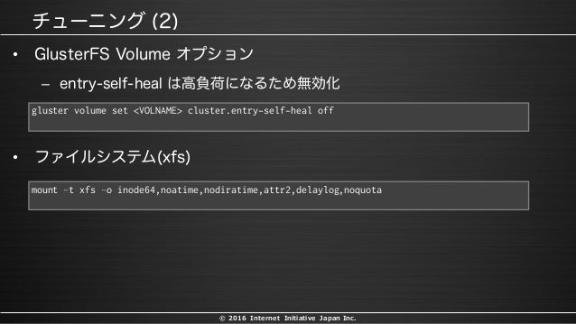 © 2016 Internet Initiative Japan Inc. • – gluster volume set <VOLNAME> cluster.entry-self-heal off • mount –t xfs –o inode...