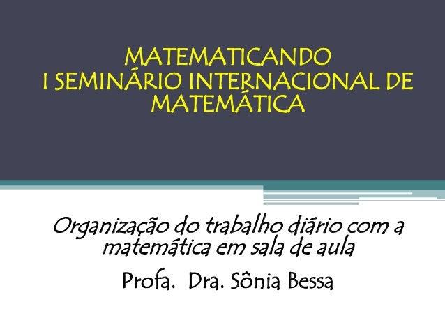 MATEMATICANDOI SEMINÁRIO INTERNACIONAL DE         MATEMÁTICAOrganização do trabalho diário com a    matemática em sala de ...