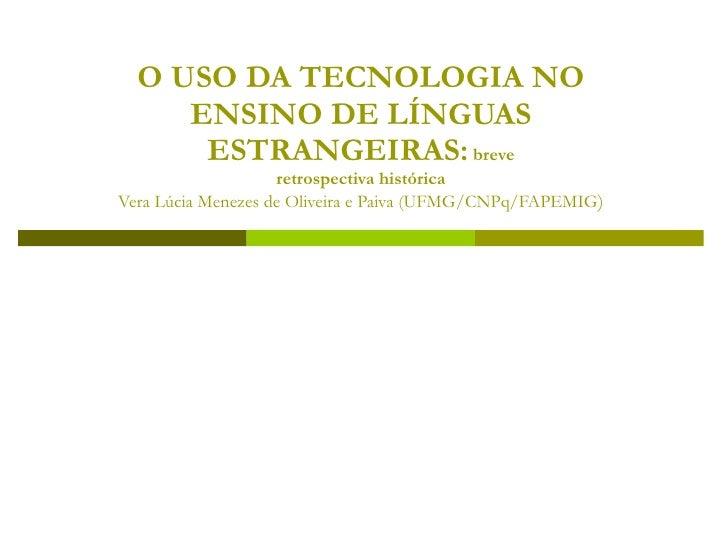 O USO DA TECNOLOGIA NO      ENSINO DE LÍNGUAS       ESTRANGEIRAS: breve                     retrospectiva histórica Vera L...