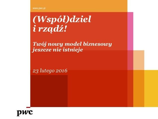 (Współ)dziel i rządź! Twój nowy model biznesowy jeszcze nie istnieje 23 lutego 2016 www.pwc.pl