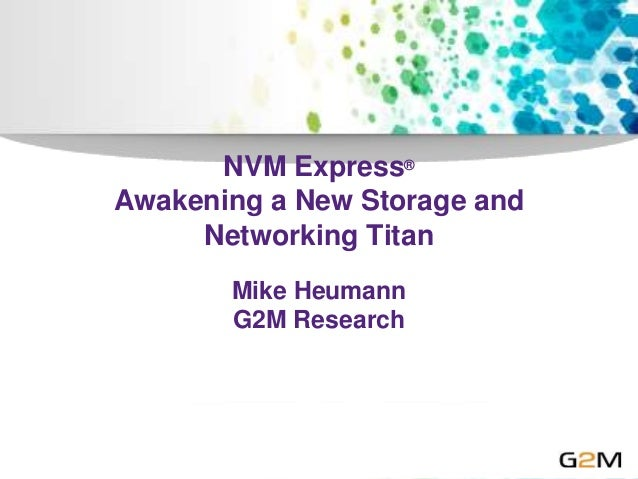 NVM Express® Awakening a New Storage and Networking Titan Mike Heumann G2M Research
