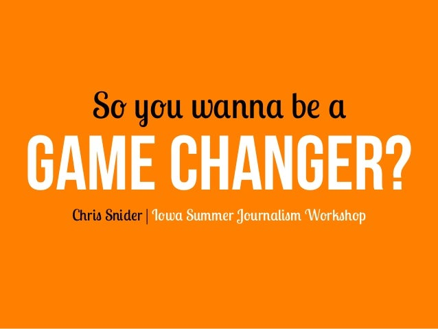So you wanna be a Chris Snider | Iowa Summer Journalism Workshop GAME CHANGER?