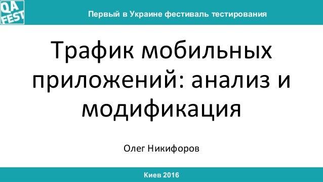 Киев 2016 Первый в Украине фестиваль тестирования Трафик мобильных приложений: анализ и модификация Олег Никифоров