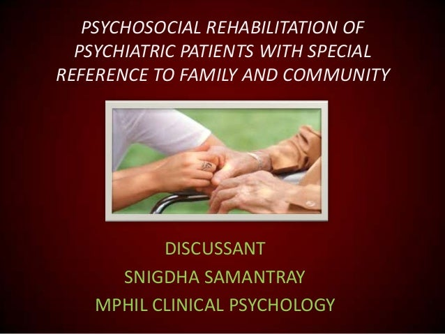 PSYCHOSOCIAL REHABILITATION OF PSYCHIATRIC PATIENTS WITH SPECIAL REFERENCE TO FAMILY AND COMMUNITY  DISCUSSANT SNIGDHA SAM...