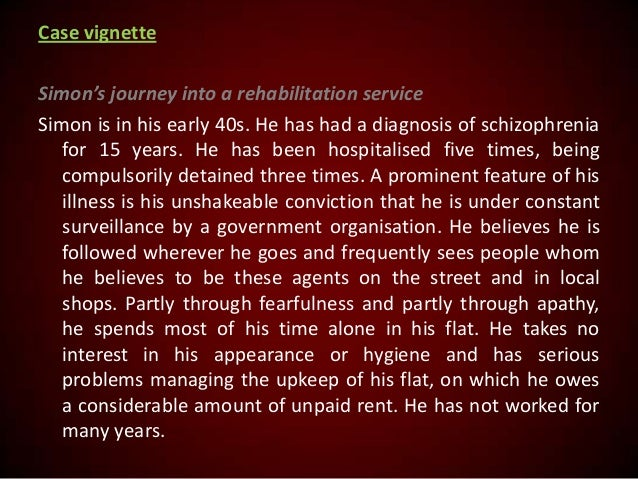Case vignette Simon's journey into a rehabilitation service Simon is in his early 40s. He has had a diagnosis of schizophr...