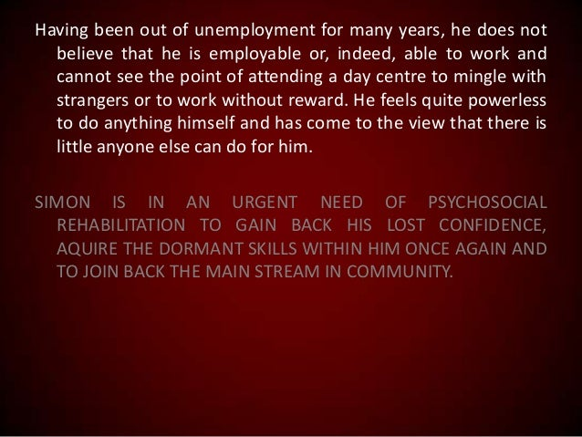 Having been out of unemployment for many years, he does not believe that he is employable or, indeed, able to work and can...