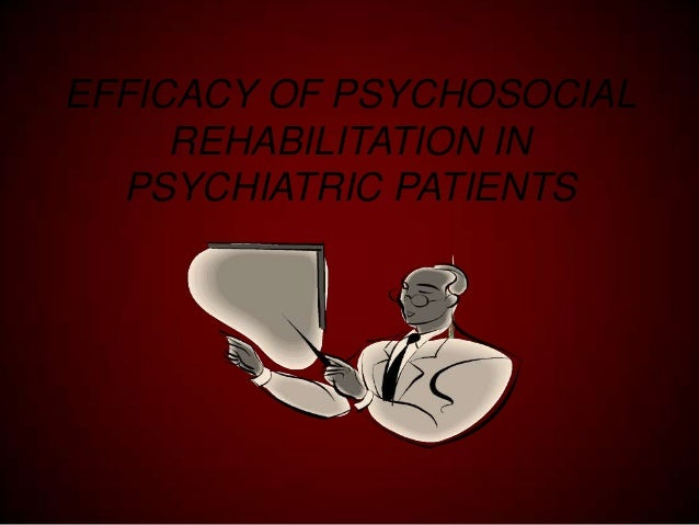 EFFICACY OF PSYCHOSOCIAL REHABILITATION IN PSYCHIATRIC PATIENTS