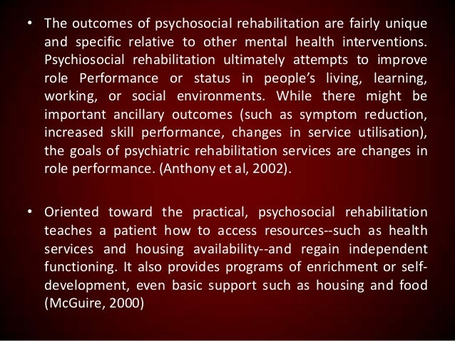 • The outcomes of psychosocial rehabilitation are fairly unique and specific relative to other mental health interventions...