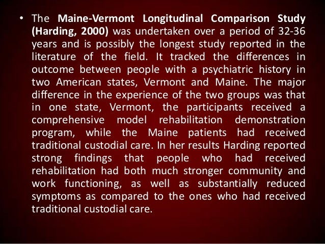 • The Maine-Vermont Longitudinal Comparison Study (Harding, 2000) was undertaken over a period of 32-36 years and is possi...