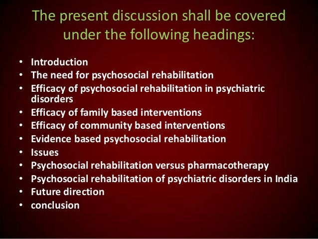 The present discussion shall be covered under the following headings: • Introduction • The need for psychosocial rehabilit...
