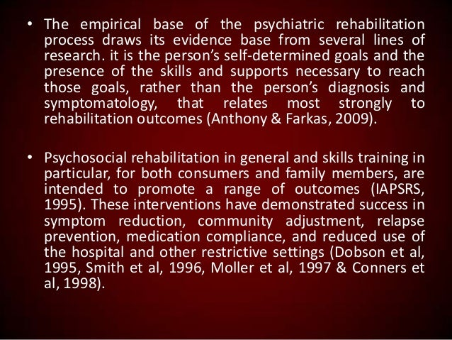 • The empirical base of the psychiatric rehabilitation process draws its evidence base from several lines of research. it ...
