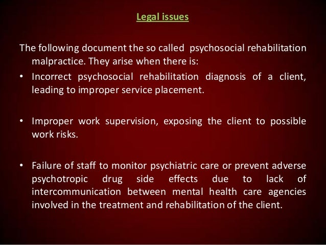 Legal issues The following document the so called psychosocial rehabilitation malpractice. They arise when there is: • Inc...
