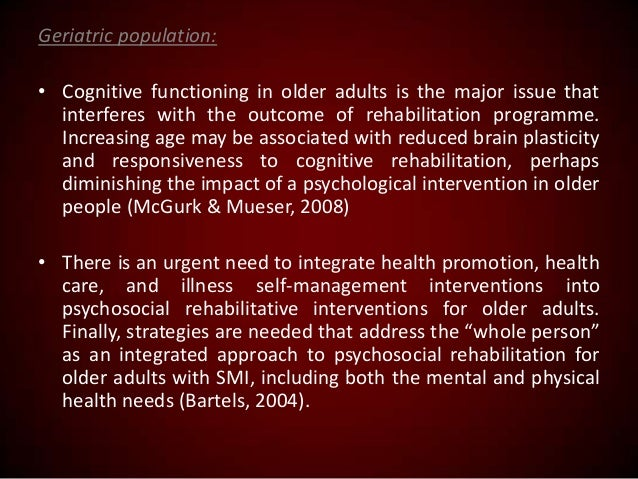 Geriatric population: • Cognitive functioning in older adults is the major issue that interferes with the outcome of rehab...