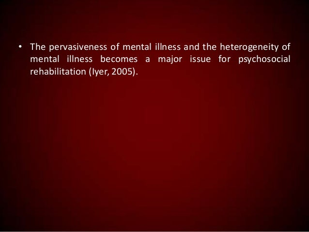 • The pervasiveness of mental illness and the heterogeneity of mental illness becomes a major issue for psychosocial rehab...