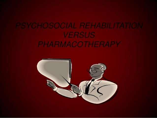 PSYCHOSOCIAL REHABILITATION VERSUS PHARMACOTHERAPY