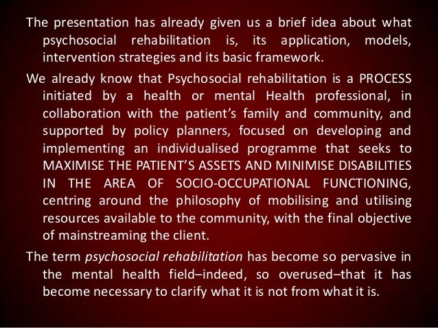 The presentation has already given us a brief idea about what psychosocial rehabilitation is, its application, models, int...