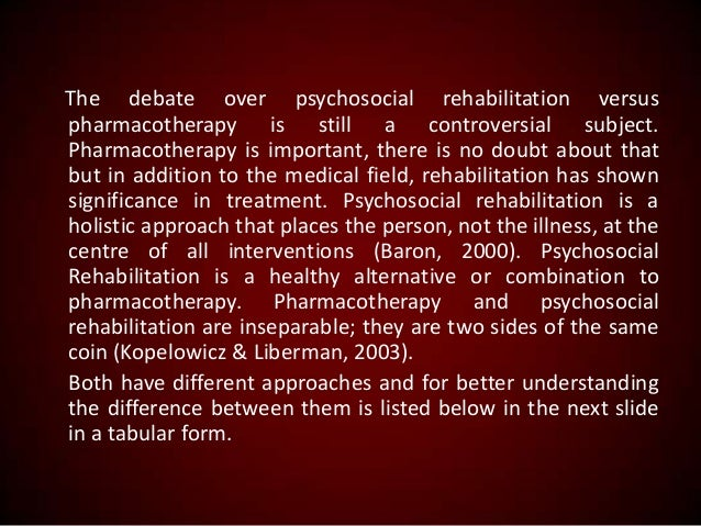 The debate over psychosocial rehabilitation versus pharmacotherapy is still a controversial subject. Pharmacotherapy is im...