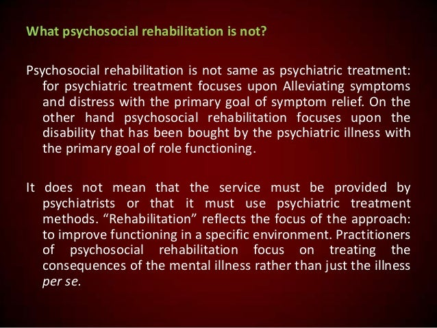 What psychosocial rehabilitation is not? Psychosocial rehabilitation is not same as psychiatric treatment: for psychiatric...