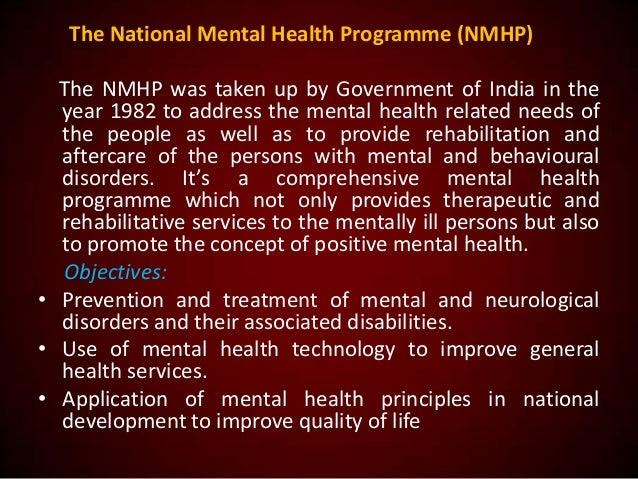 The National Mental Health Programme (NMHP) The NMHP was taken up by Government of India in the year 1982 to address the m...