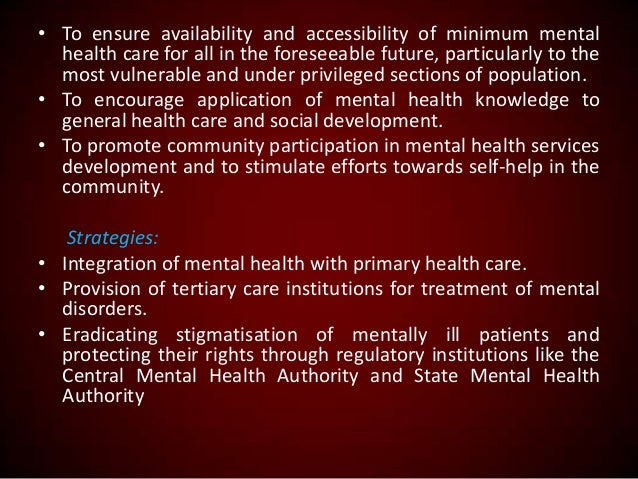 • To ensure availability and accessibility of minimum mental health care for all in the foreseeable future, particularly t...