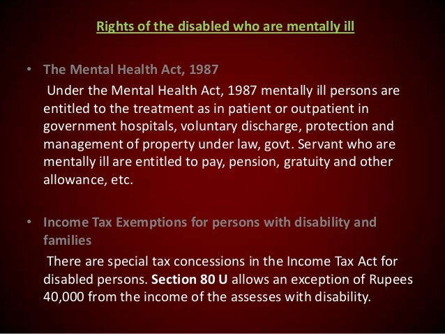 Rights of the disabled who are mentally ill • The Mental Health Act, 1987 Under the Mental Health Act, 1987 mentally ill p...