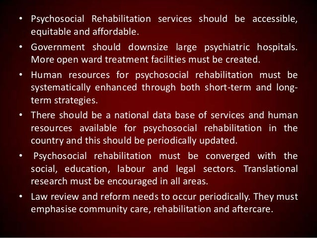 • Psychosocial Rehabilitation services should be accessible, equitable and affordable. • Government should downsize large ...