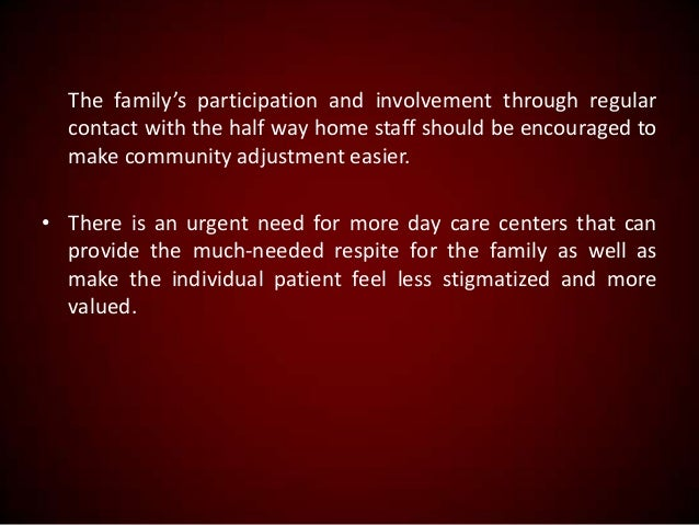 The family's participation and involvement through regular contact with the half way home staff should be encouraged to ma...