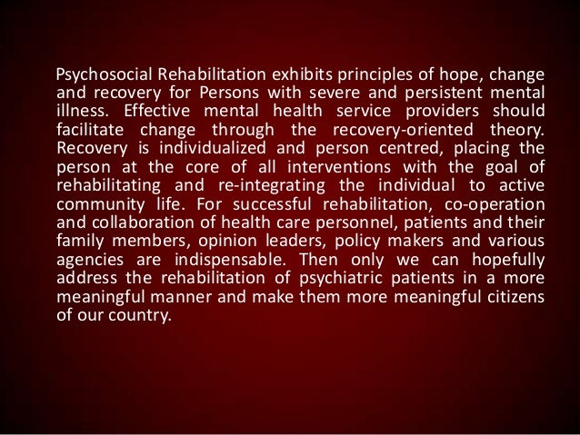 Psychosocial Rehabilitation exhibits principles of hope, change and recovery for Persons with severe and persistent mental...