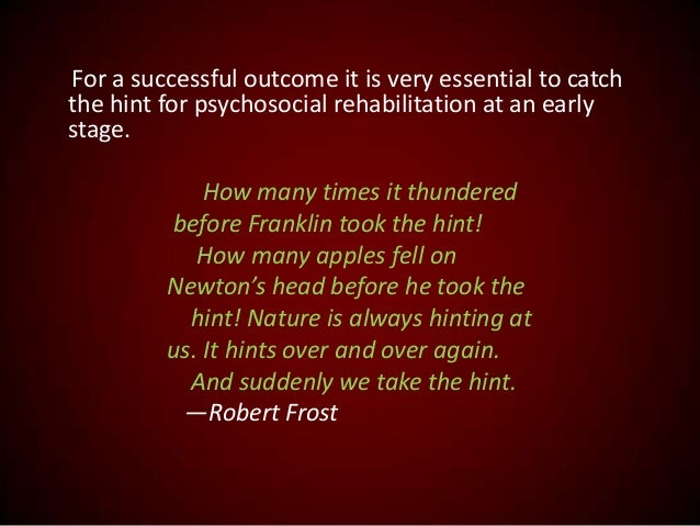 For a successful outcome it is very essential to catch the hint for psychosocial rehabilitation at an early stage. How man...