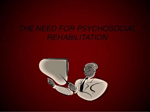 THE NEED FOR PSYCHOSOCIAL REHABILITATION