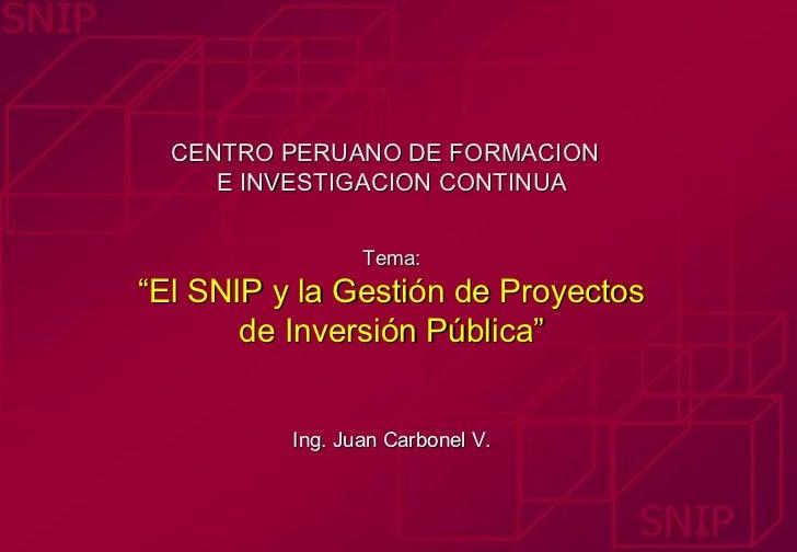 """CENTRO PERUANO DE FORMACION     E INVESTIGACION CONTINUA                 Tema:""""El SNIP y la Gestión de Proyectos       de ..."""