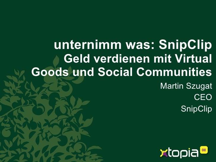 unternimm was: SnipClip Geld verdienen mit Virtual Goods und Social Communities Martin Szugat CEO SnipClip