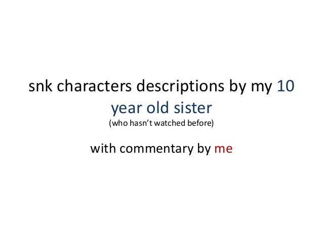 snk characters descriptions by my 10 year old sister (who hasn't watched before) with commentary by me