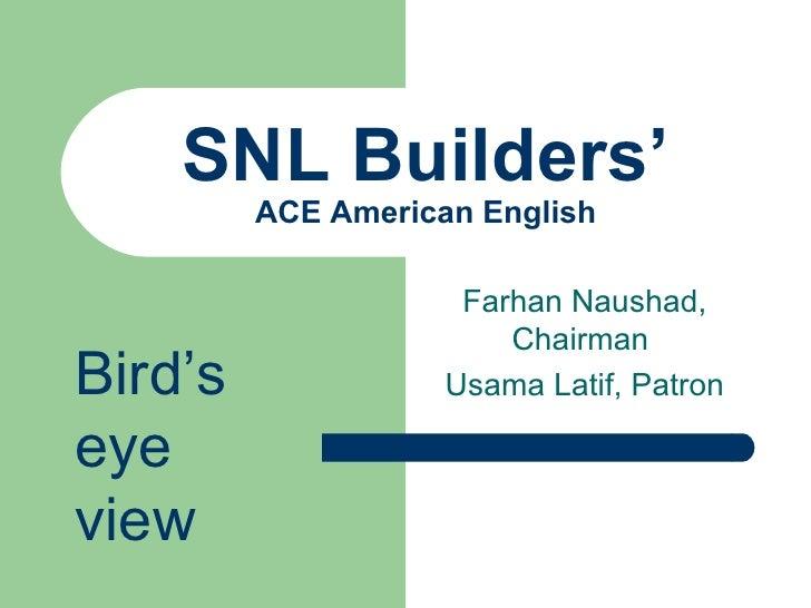 SNL Builders' ACE American English Farhan Naushad, Chairman  Usama Latif, Patron Bird's eye view
