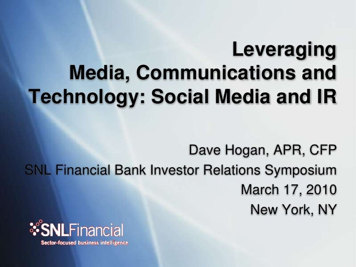 Leveraging Media, Communications and Technology: Social Media and IR<br />Dave Hogan, APR, CFP<br />SNL Financial Bank Inv...