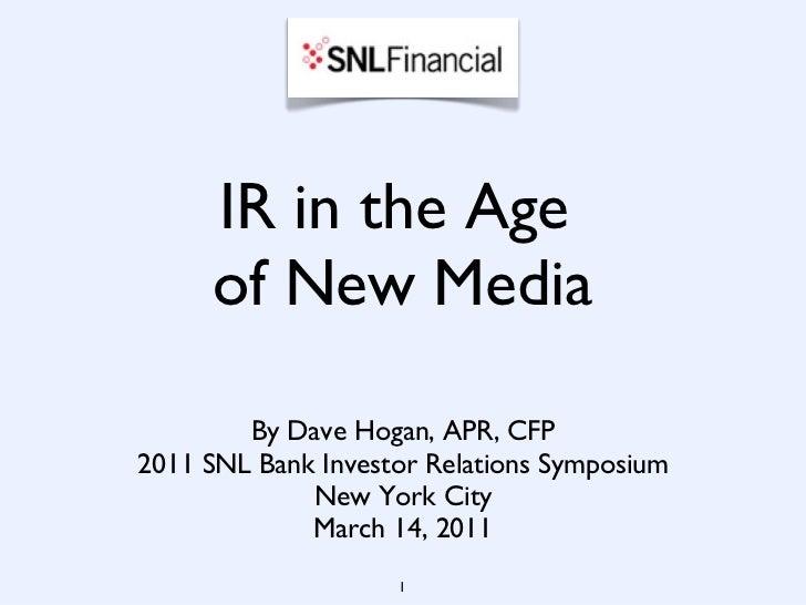 IR in the Age  of New Media <ul><li>By Dave Hogan, APR, CFP </li></ul><ul><li>2011 SNL Bank Investor Relations Symposium <...