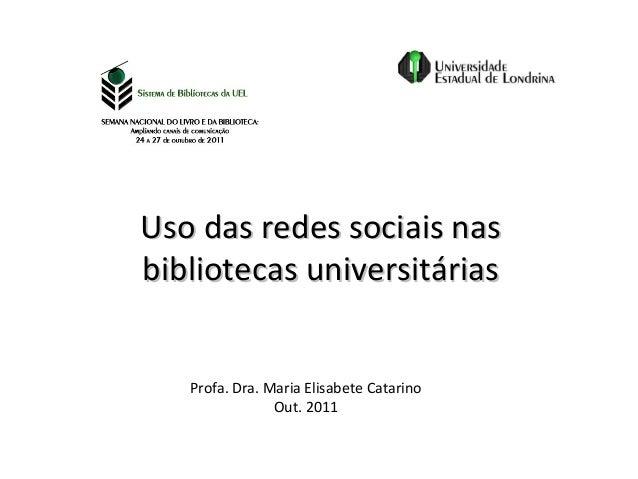 Uso das redes sociais nasbibliotecas universitárias   Profa. Dra. Maria Elisabete Catarino                Out. 2011