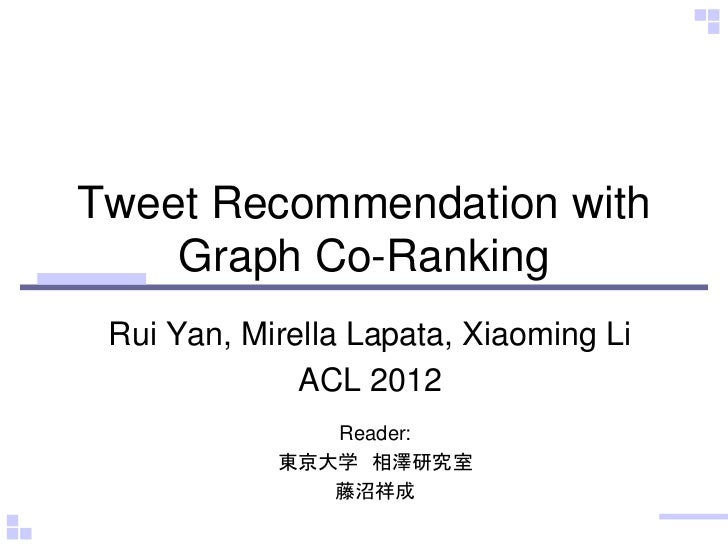 Tweet Recommendation with    Graph Co-Ranking Rui Yan, Mirella Lapata, Xiaoming Li              ACL 2012               Rea...