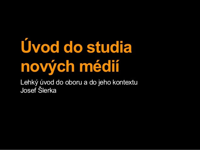 Úvod do studia nových médií Lehký úvod do oboru a do jeho kontextu Josef Šlerka