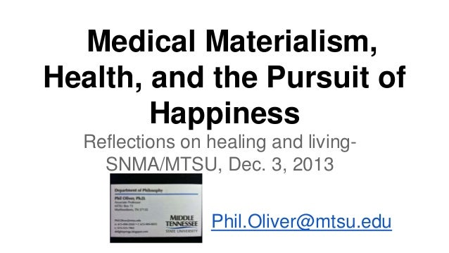 Medical Materialism, Health, and the Pursuit of Happiness Reflections on healing and livingSNMA/MTSU, Dec. 3, 2013 Phil.Ol...
