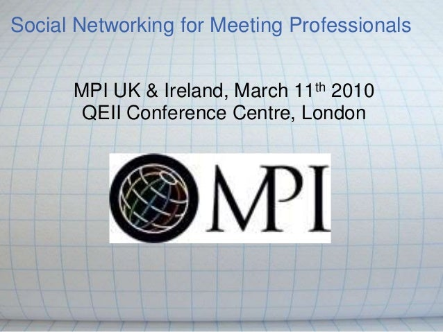 Social Networking for Meeting Professionals MPI UK & Ireland, March 11th 2010 QEII Conference Centre, London