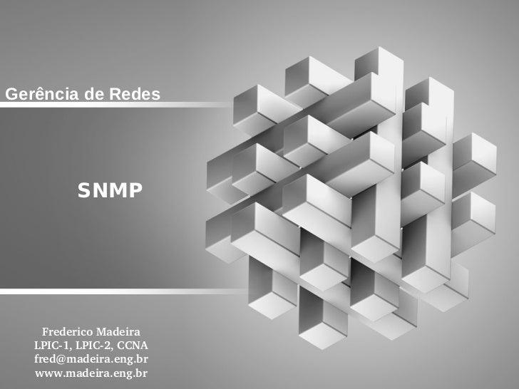 Gerência de Redes          SNMP     FredericoMadeira   LPIC1,LPIC2,CCNA   fred@madeira.eng.br   www.madeira.eng.br