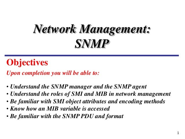 1 Upon completion you will be able to: Network Management: SNMP • Understand the SNMP manager and the SNMP agent • Underst...