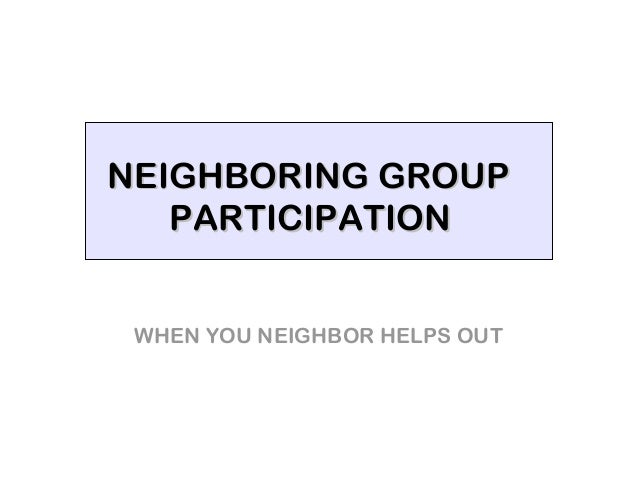 NEIGHBORING GROUP   PARTICIPATION WHEN YOU NEIGHBOR HELPS OUT